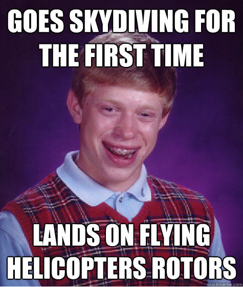 Goes skydiving for the first time lands on flying helicopters rotors - Goes skydiving for the first time lands on flying helicopters rotors  Bad Luck Brian