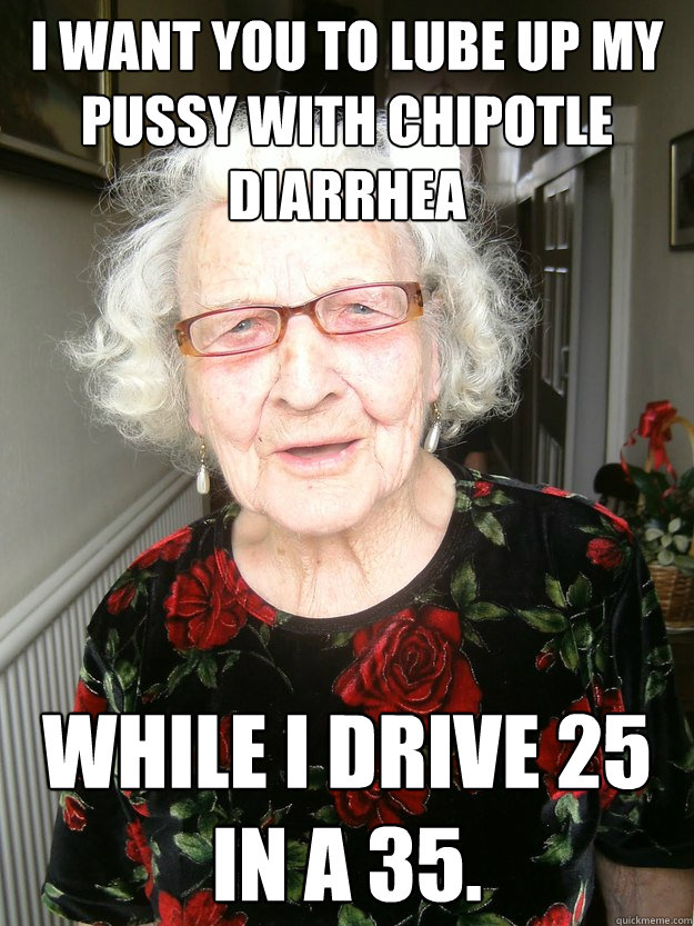 I want you to lube up my pussy with chipotle diarrhea  while I drive 25 in a 35.  Slutty Grandma
