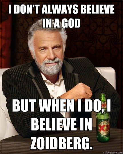 I don't always believe in a god but when I do, i believe in Zoidberg.  The Most Interesting Man In The World