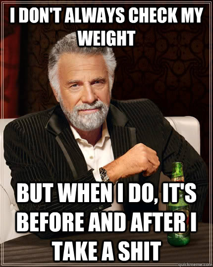I don't always check my weight but when I do, it's before and after i take a shit - I don't always check my weight but when I do, it's before and after i take a shit  The Most Interesting Man In The World