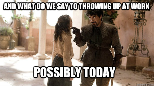 And what do we say to throwing up at work possibly today  Arya not today