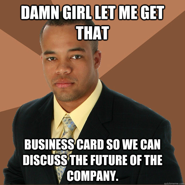 Damn Girl let me get that business card so we can discuss the future of the company. - Damn Girl let me get that business card so we can discuss the future of the company.  Successful Black Man