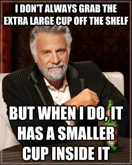 I don't always grab the extra large cup off the shelf but when i do, it has a smaller cup inside it  The Most Interesting Man In The World