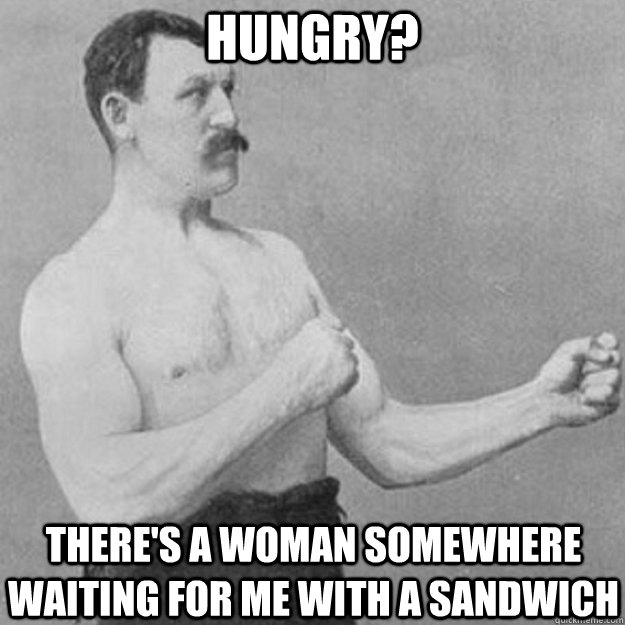 hungry? there's a woman somewhere waiting for me with a sandwich - hungry? there's a woman somewhere waiting for me with a sandwich  Misc