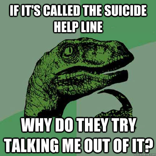 If it's called the suicide help line why do they try talking me out of it? - If it's called the suicide help line why do they try talking me out of it?  Philosoraptor