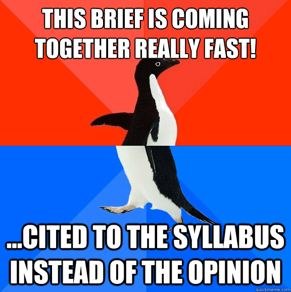 This brief is coming together really fast! ...Cited to the syllabus instead of the opinion - This brief is coming together really fast! ...Cited to the syllabus instead of the opinion  Socially Awesome Awkward Penguin