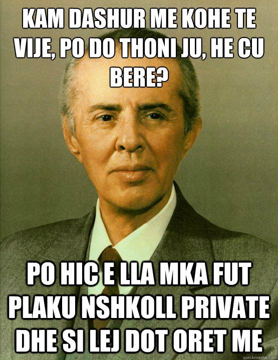 Kam dashur me kohe te vije, po do thoni ju, he cu bere? Po hic e lla mka fut plaku nshkoll private dhe si lej dot oret me  Enver Hoxha