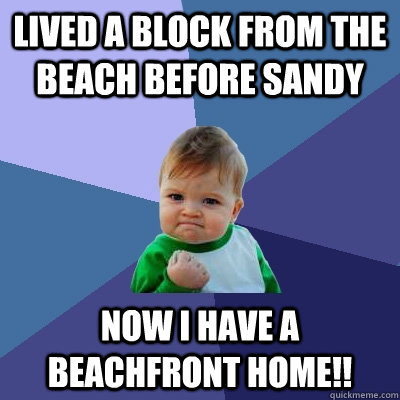 Lived a block from the beach before sandy now i have a beachfront home!! - Lived a block from the beach before sandy now i have a beachfront home!!  Success Kid