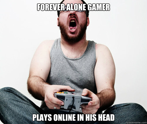 Forever Alone gamer Plays online in his head