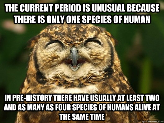 The current period is unusual because there is only one species of human  in pre-history there have usually at least two and as many as four species of humans alive at the same time