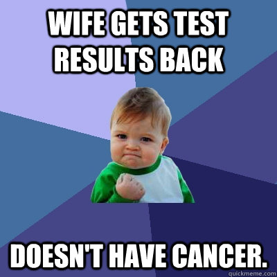 Wife Gets test results back doesn't have cancer. - Wife Gets test results back doesn't have cancer.  Misc