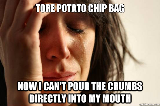 tore potato chip bag now i can't pour the crumbs directly into my mouth - tore potato chip bag now i can't pour the crumbs directly into my mouth  First World Problems