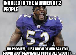 Involed in the murder of 2 people No problem,  just cry alot and say you found God.   People will forget all about it. - Involed in the murder of 2 people No problem,  just cry alot and say you found God.   People will forget all about it.  Lol Ray Lewis