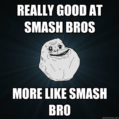 really good at smash bros more like smash bro - really good at smash bros more like smash bro  Forever Alone