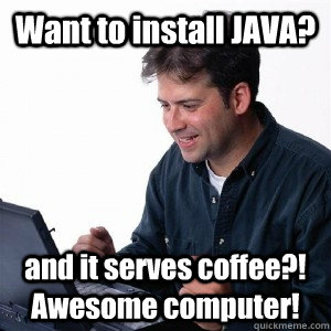 Want to install JAVA? and it serves coffee?! Awesome computer! - Want to install JAVA? and it serves coffee?! Awesome computer!  Lonely Computer Guy