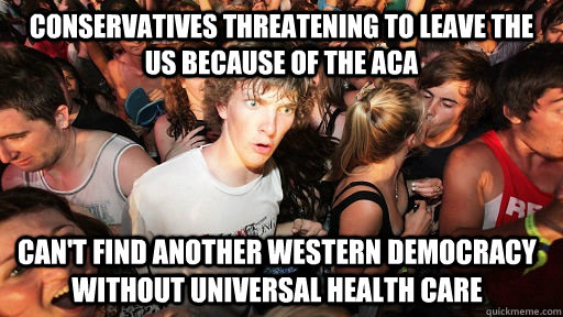 Conservatives threatening to leave the US because of the ACA Can't find another western democracy without universal health care - Conservatives threatening to leave the US because of the ACA Can't find another western democracy without universal health care  Sudden Clarity Clarence