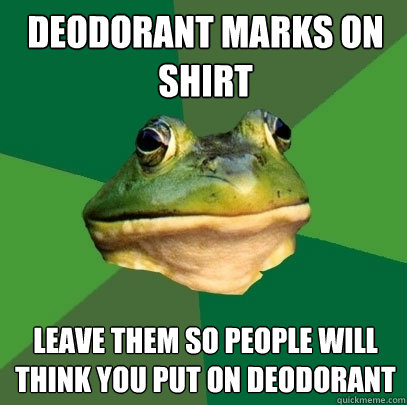 Deodorant marks on shirt   Leave them so people will think you put on deodorant  - Deodorant marks on shirt   Leave them so people will think you put on deodorant   Foul Bachelor Frog