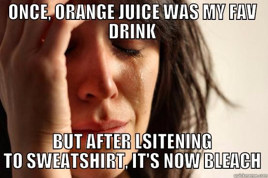 ONCE, ORANGE JUICE WAS MY FAV DRINK BUT AFTER LSITENING TO SWEATSHIRT, IT'S NOW BLEACH First World Problems
