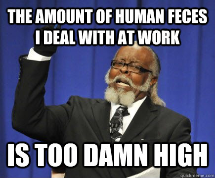 The amount of human feces I deal with at work  is too damn high - The amount of human feces I deal with at work  is too damn high  Too Damn High