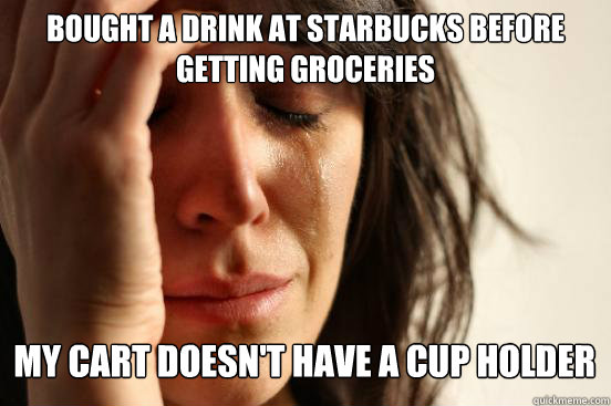 Bought a drink at starbucks before getting groceries  my cart doesn't have a cup holder Caption 3 goes here - Bought a drink at starbucks before getting groceries  my cart doesn't have a cup holder Caption 3 goes here  First World Problems