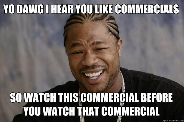 YO DAWG I HEAR YOU like commercials so watch this commercial before you watch that commercial - YO DAWG I HEAR YOU like commercials so watch this commercial before you watch that commercial  Xzibit meme