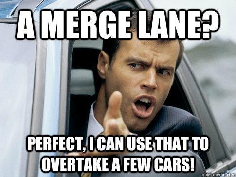 A merge lane? Perfect, I can use that to overtake a few cars!  Asshole driver