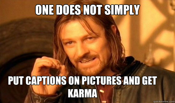 ONE DOES NOT SIMPLY put captions on pictures and get karma