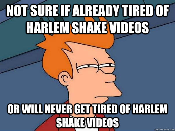 Not sure if already tired of Harlem Shake videos Or will never get tired of Harlem Shake videos - Not sure if already tired of Harlem Shake videos Or will never get tired of Harlem Shake videos  Futurama Fry