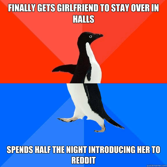 Finally gets girlfriend to stay over in halls Spends half the night introducing her to reddit - Finally gets girlfriend to stay over in halls Spends half the night introducing her to reddit  Socially Awesome Awkward Penguin