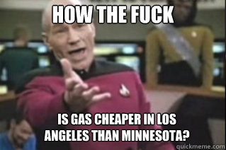 HOW THE FUCK Is gas cheaper in Los Angeles than Minnesota?
