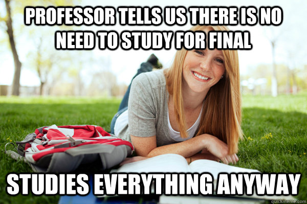 professor tells us there is no need to study for final studies everything anyway - professor tells us there is no need to study for final studies everything anyway  Hate this girl