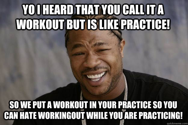 Yo I heard that you call it a workout but is like practice! So we put a workout in your practice so you can hate workingout while you are practicing! - Yo I heard that you call it a workout but is like practice! So we put a workout in your practice so you can hate workingout while you are practicing!  Xzibit meme