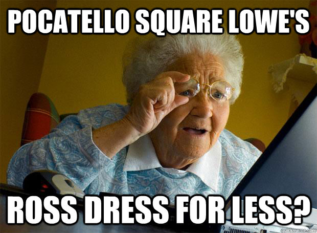 Pocatello square Lowe's Ross dress for less? - Pocatello square Lowe's Ross dress for less?  Grandma finds the Internet