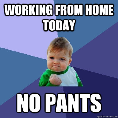 Working from home today no pants - Working from home today no pants  Success Kid