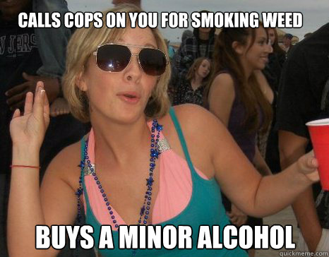 Calls cops on you for smoking weed Buys a minor alcohol - Calls cops on you for smoking weed Buys a minor alcohol  Scumbag Roommate