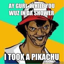 ay gurl, while you wuz in da shower I took a pikachu