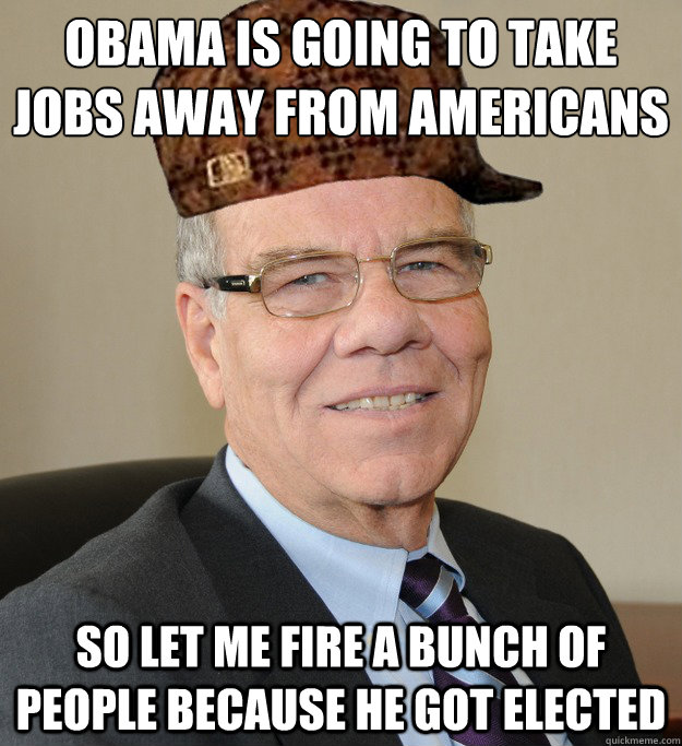 Obama is going to take jobs away from americans So let me fire a bunch of people because he got elected