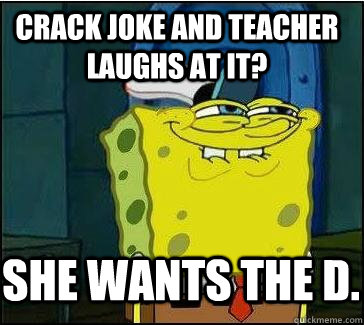 Crack joke and teacher laughs at it? She wants the D.