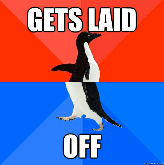 gets laid off - gets laid off  Socially Awesome Awkward Penguin