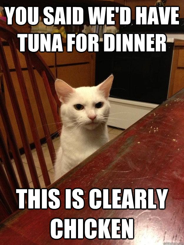 You said we'd have tuna for dinner This is clearly chicken