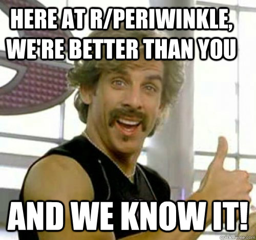 Here at r/periwinkle, we're better than you And we know it! - Here at r/periwinkle, we're better than you And we know it!  Dodgeball And We Know It