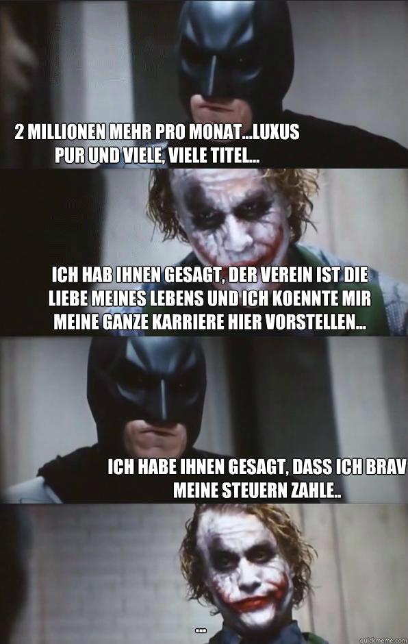 2 Millionen mehr pro Monat...Luxus pur und viele, viele Titel... Ich hab ihnen gesagt, der Verein ist die Liebe meines Lebens und ich koennte mir meine ganze Karriere hier vorstellen... Ich habe ihnen gesagt, dass ich brav meine Steuern zahle.. ...  Batman Panel