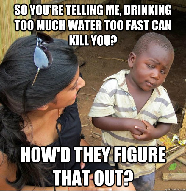 So you're telling me, drinking too much water too fast can kill you? How'd they figure that out?  - So you're telling me, drinking too much water too fast can kill you? How'd they figure that out?   Skeptical Third World Kid