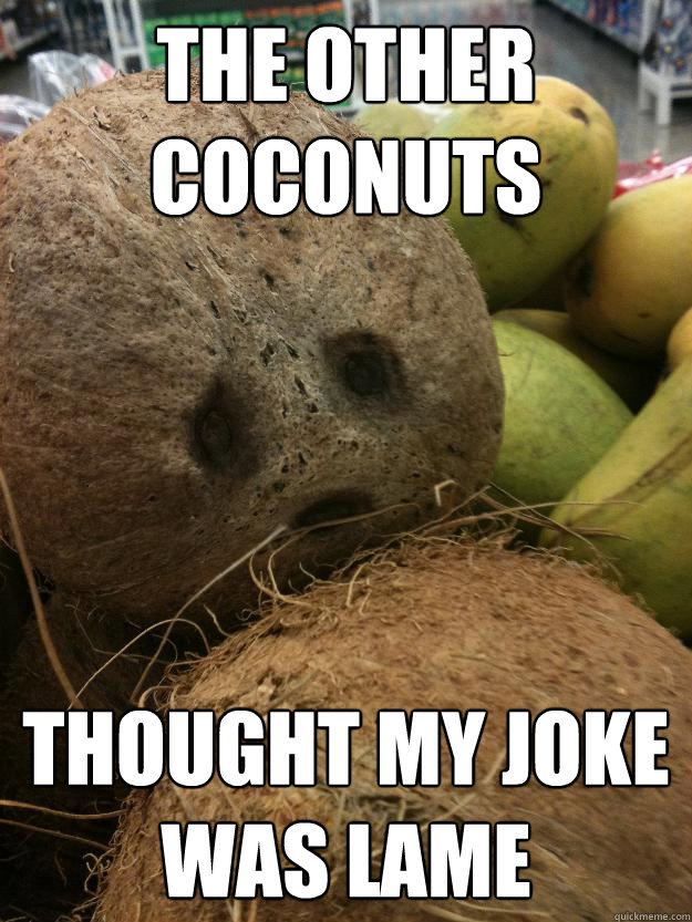 The other coconuts Thought my joke was lame  Sad Coconut