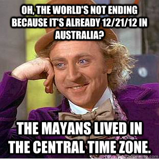 Oh, the world's not ending because it's already 12/21/12 in Australia? The Mayans lived in the central time zone.  Condescending Wonka