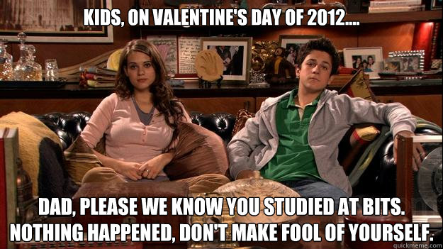 Kids, on Valentine's Day of 2012.... Dad, please we know you studied at BITS. Nothing happened, Don't make fool of yourself.