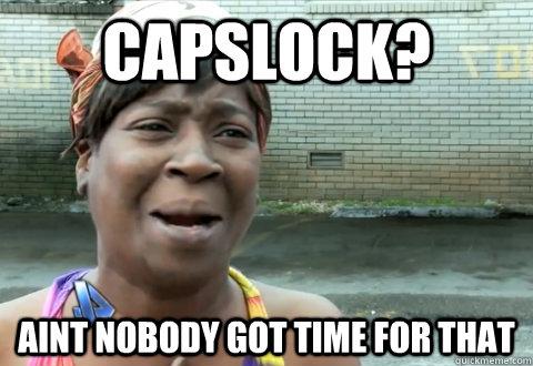 CapsLock? aint nobody got time for that - CapsLock? aint nobody got time for that  aint nobody got time