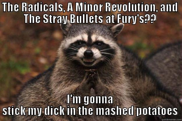 Fury's Aug 1 - THE RADICALS, A MINOR REVOLUTION, AND THE STRAY BULLETS AT FURY'S?? I'M GONNA STICK MY DICK IN THE MASHED POTATOES Evil Plotting Raccoon