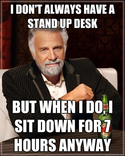 2103affe0cdc5c8e0de98c436c103c76650d125e9cdf15f1c21718ac7c80aeab i don't always have a stand up desk but when i do, i sit down for,Stand Down Meme