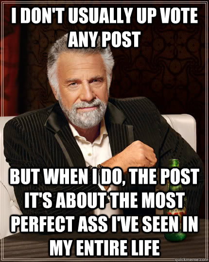 I don't usually up vote any post but when I do, the post it's about the most perfect ass I've seen in my entire life - I don't usually up vote any post but when I do, the post it's about the most perfect ass I've seen in my entire life  The Most Interesting Man In The World